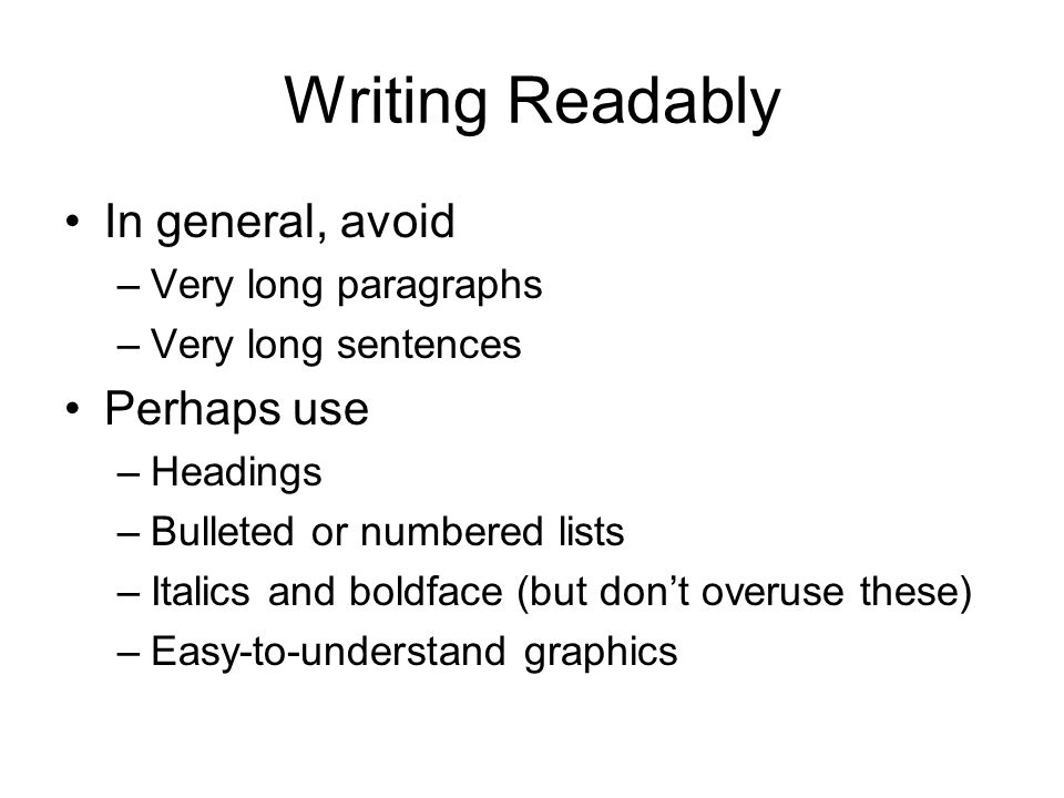 Writing Readably In general, avoid –Very long paragraphs –Very long sentences Perhaps use –Headings –Bulleted or numbered lists –Italics and boldface (but don't overuse these) –Easy-to-understand graphics