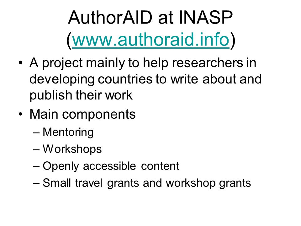 AuthorAID at INASP (www.authoraid.info)www.authoraid.info A project mainly to help researchers in developing countries to write about and publish their work Main components –Mentoring –Workshops –Openly accessible content –Small travel grants and workshop grants