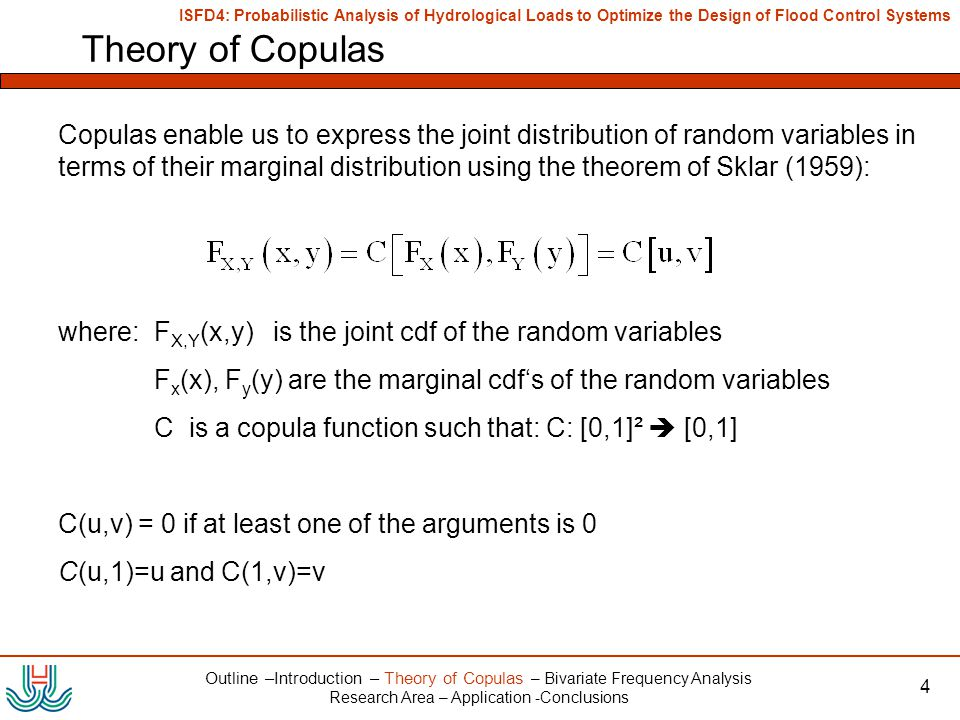 ISFD4: Probabilistic Analysis of Hydrological Loads to Optimize the Design of Flood Control Systems 4 Theory of Copulas Outline –Introduction – Theory