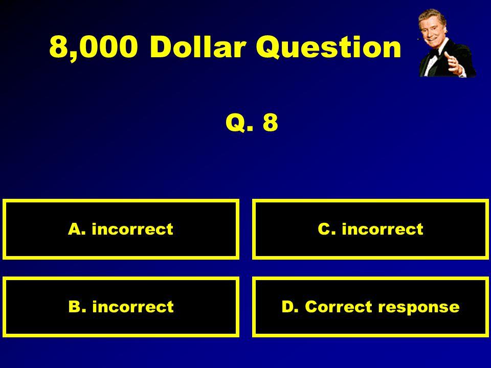 4,000 Dollar Question Q. 7 A. incorrect D. incorrectB. Correct response C. incorrect