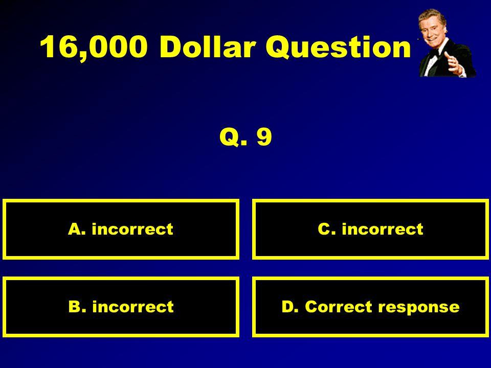 8,000 Dollar Question Q. 8 A. incorrect D. Correct responseB. incorrect C. incorrect