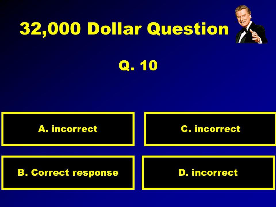 16,000 Dollar Question Q. 9 A. incorrect D. Correct responseB. incorrect C. incorrect
