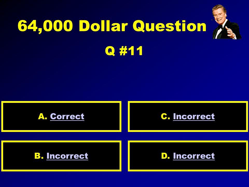 32,000 Dollar Question Q. 10 A. incorrect D. incorrectB. Correct response C. incorrect