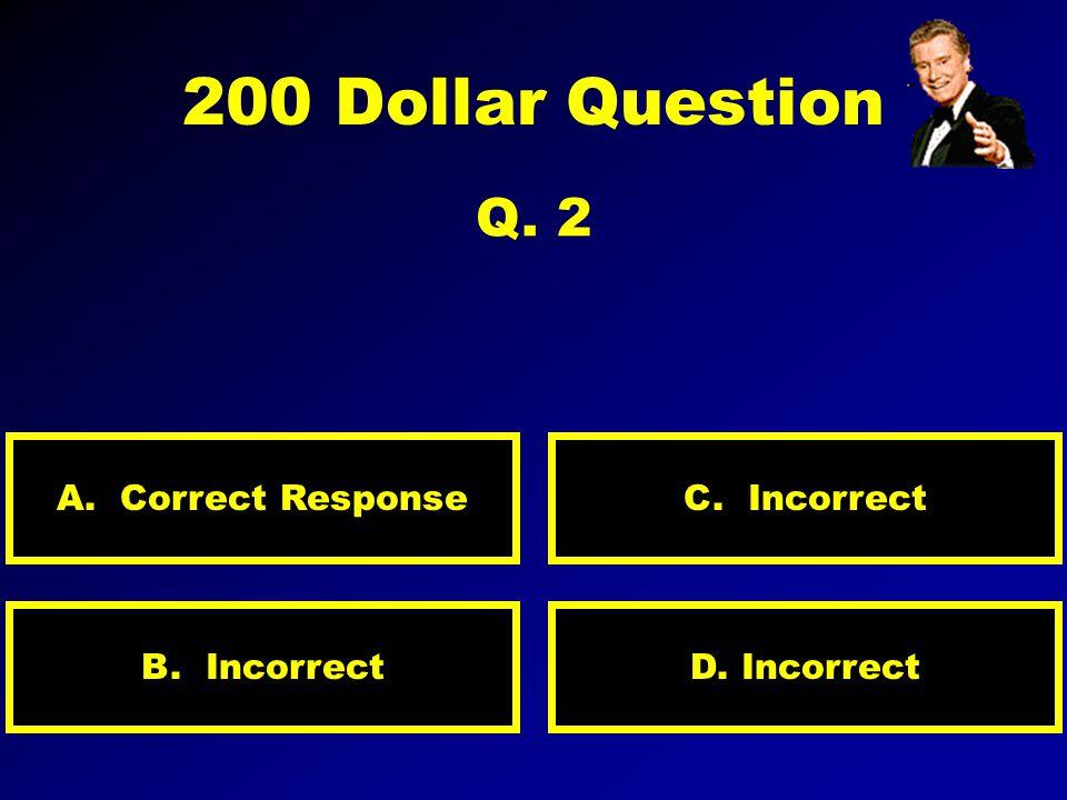 100 Dollar Question Q. 1 A. INCORRECT D. INCORRECTB. INCORRECT C. CORRECT RESPONSE