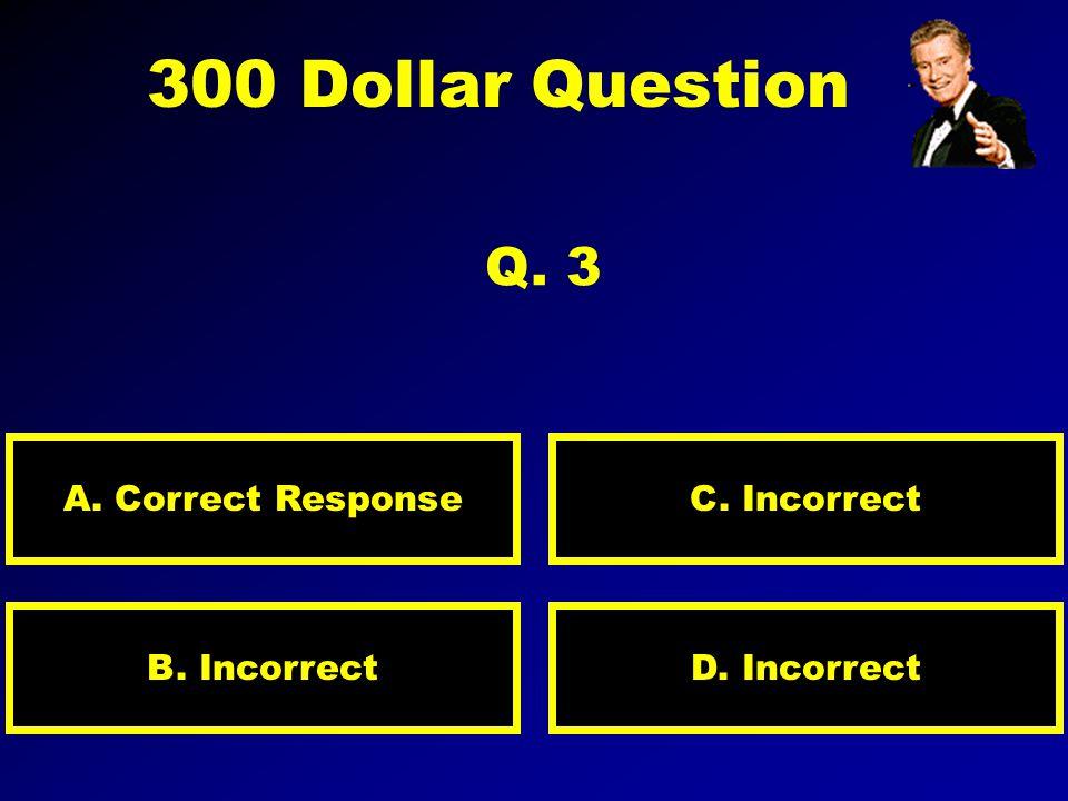 200 Dollar Question Q. 2 A. Correct Response D. IncorrectB. Incorrect C. Incorrect