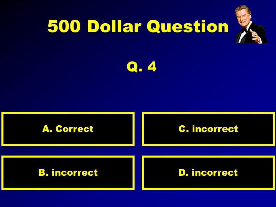 300 Dollar Question Q. 3 A. Correct Response D. IncorrectB. Incorrect C. Incorrect