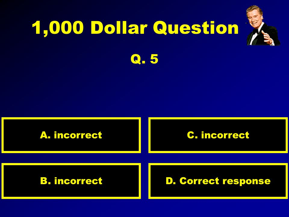500 Dollar Question Q. 4 A. Correct D. incorrectB. incorrect C. incorrect