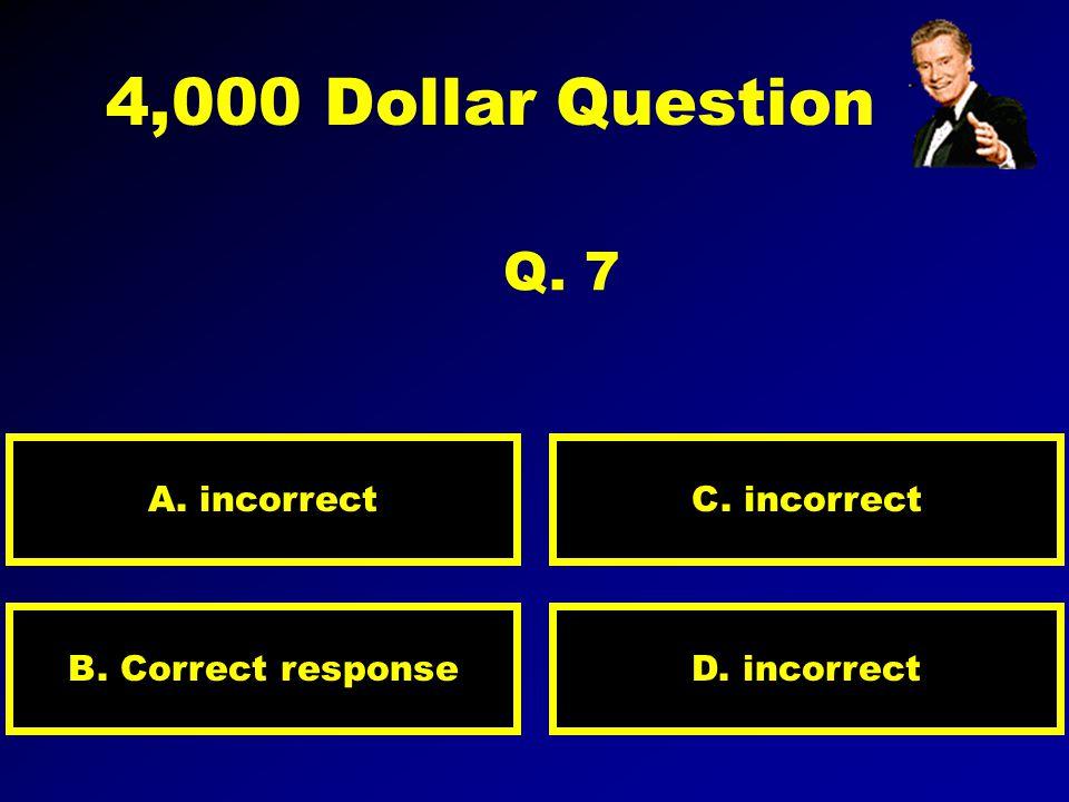 2,000 Dollar Question Q. 6 A. incorrect D. incorrectB. incorrect C. Correct response