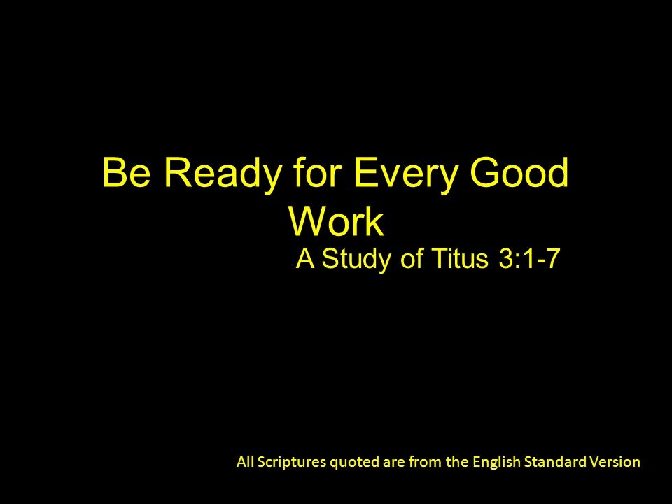 Be Ready for Every Good Work A Study of Titus 3:1-7 All Scriptures quoted are from the English Standard Version