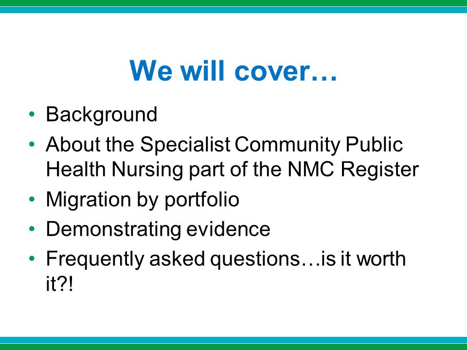 We will cover… Background About the Specialist Community Public Health Nursing part of the NMC Register Migration by portfolio Demonstrating evidence Frequently asked questions…is it worth it?!
