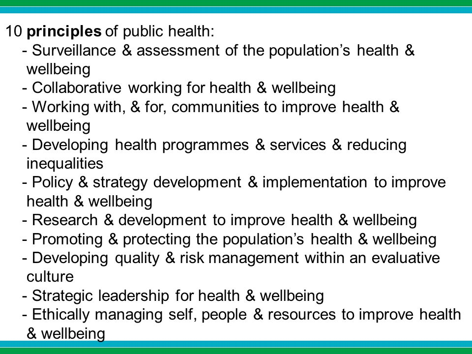 10 principles of public health: - Surveillance & assessment of the population's health & wellbeing - Collaborative working for health & wellbeing - Working with, & for, communities to improve health & wellbeing - Developing health programmes & services & reducing inequalities - Policy & strategy development & implementation to improve health & wellbeing - Research & development to improve health & wellbeing - Promoting & protecting the population's health & wellbeing - Developing quality & risk management within an evaluative culture - Strategic leadership for health & wellbeing - Ethically managing self, people & resources to improve health & wellbeing