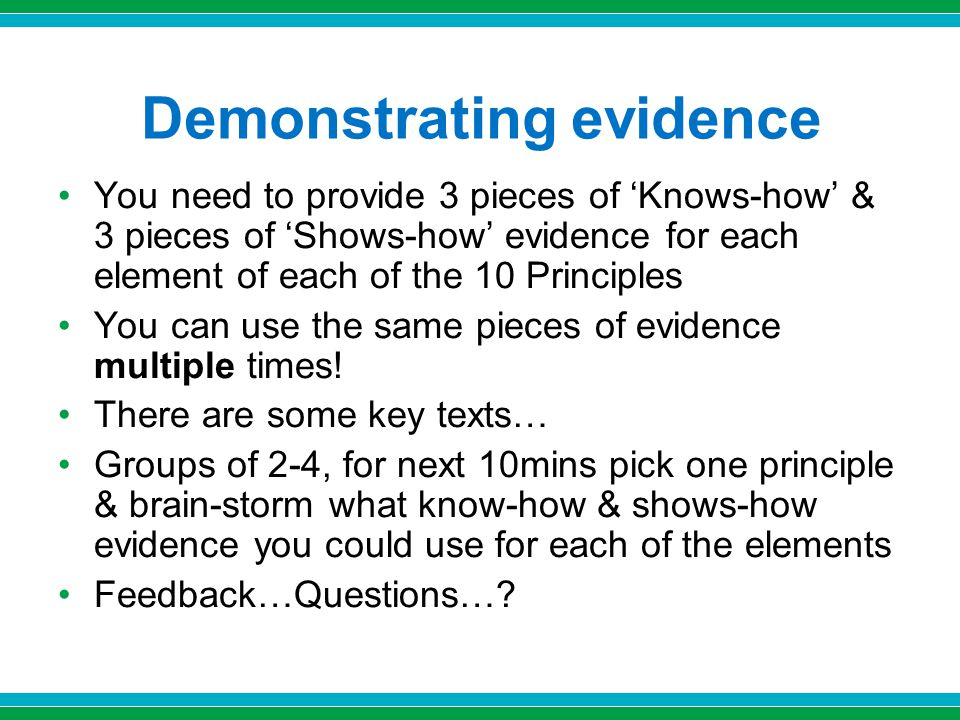 Demonstrating evidence You need to provide 3 pieces of 'Knows-how' & 3 pieces of 'Shows-how' evidence for each element of each of the 10 Principles You can use the same pieces of evidence multiple times.