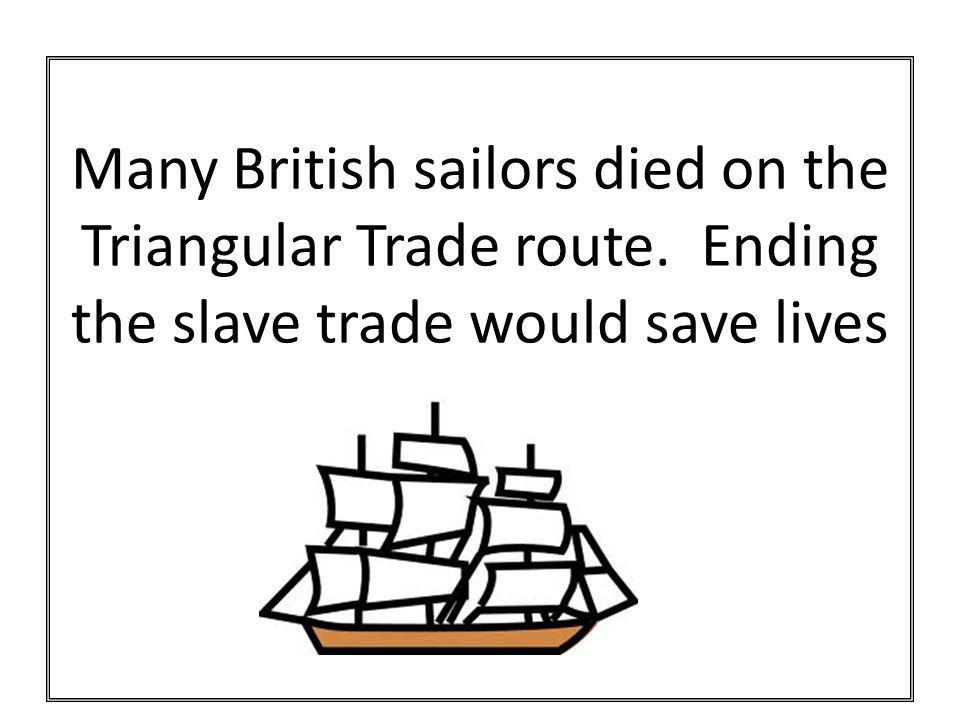 Many British sailors died on the Triangular Trade route. Ending the slave trade would save lives