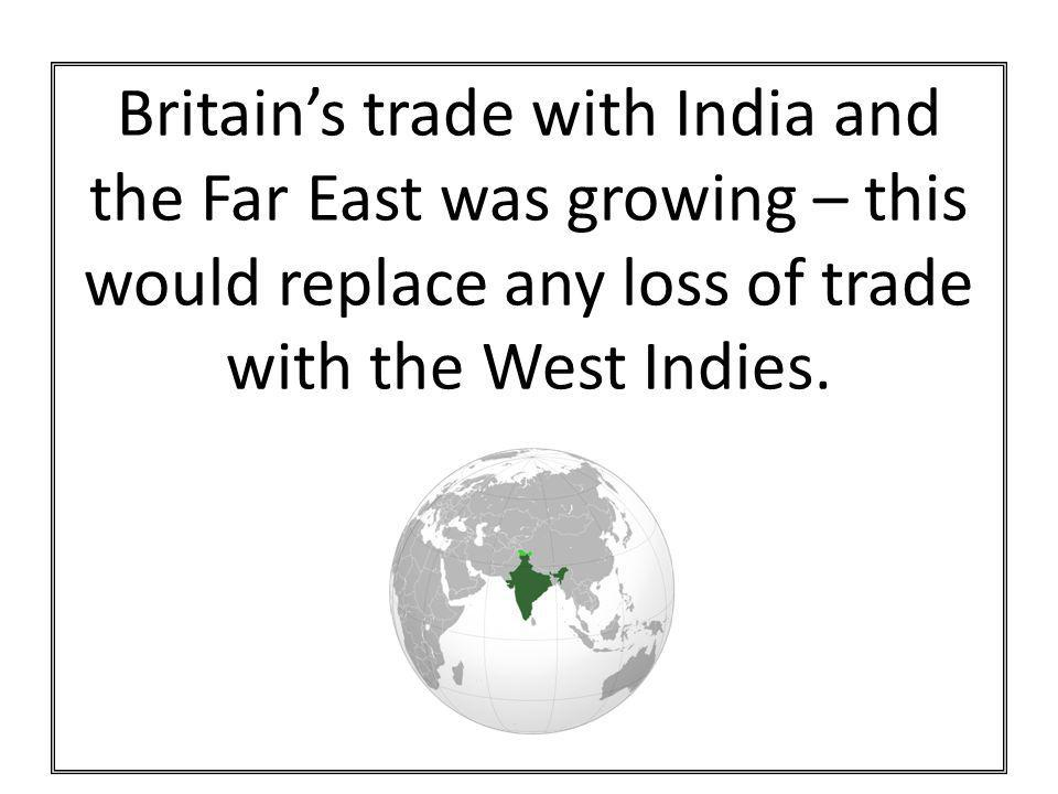 Britain's trade with India and the Far East was growing – this would replace any loss of trade with the West Indies.