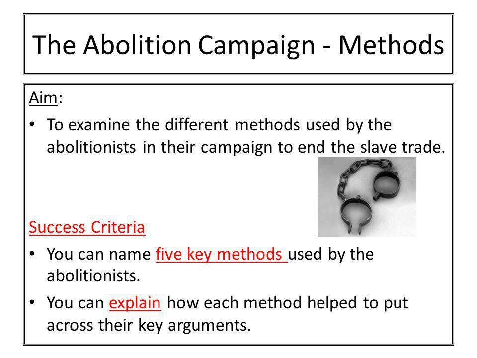 The Abolition Campaign - Methods Aim: To examine the different methods used by the abolitionists in their campaign to end the slave trade. Success Cri