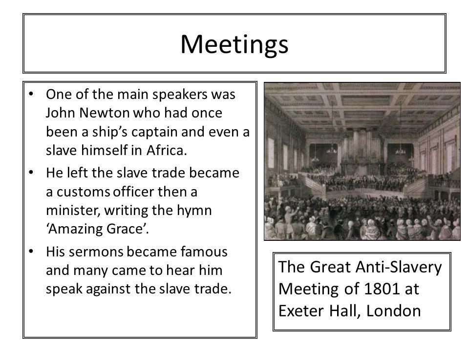 Meetings One of the main speakers was John Newton who had once been a ship's captain and even a slave himself in Africa. He left the slave trade becam
