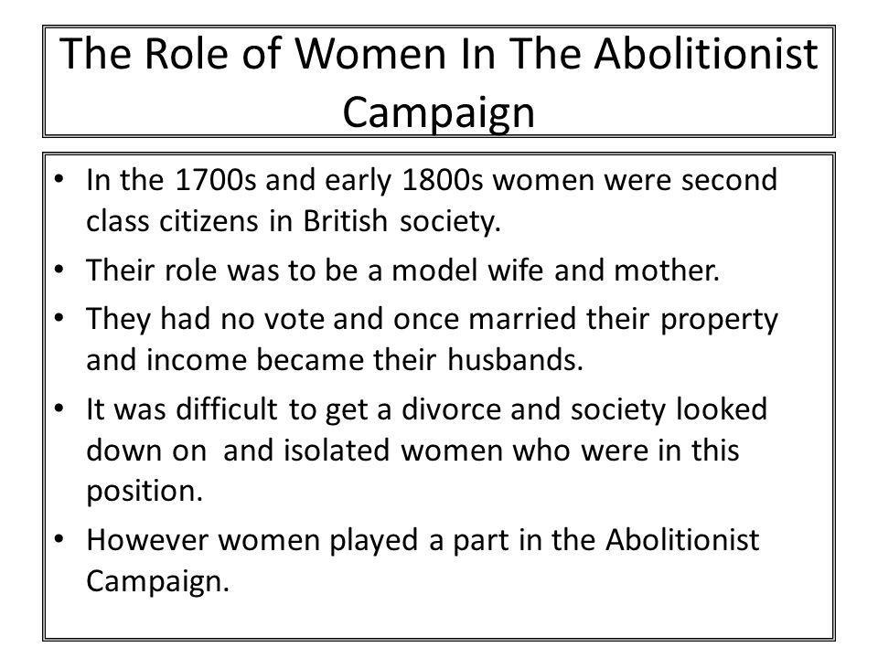 The Role of Women In The Abolitionist Campaign In the 1700s and early 1800s women were second class citizens in British society. Their role was to be