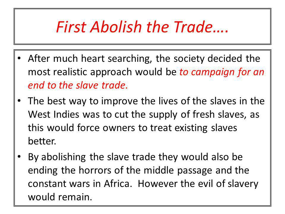 First Abolish the Trade…. After much heart searching, the society decided the most realistic approach would be to campaign for an end to the slave tra