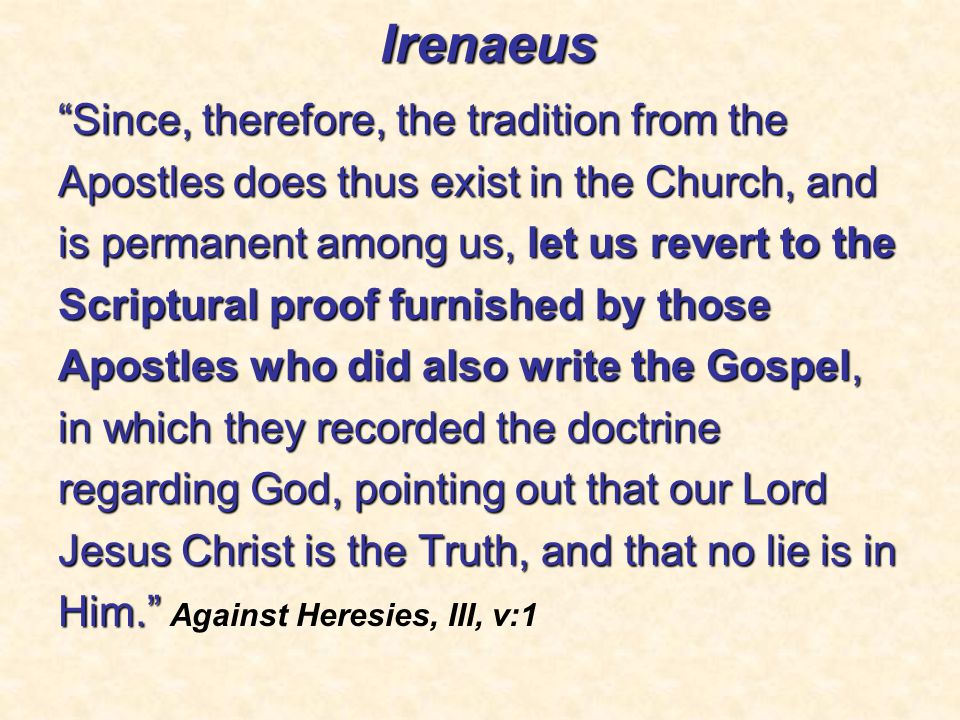 Irenaeus Since, therefore, the tradition from the Apostles does thus exist in the Church, and is permanent among us, let us revert to the Scriptural proof furnished by those Apostles who did also write the Gospel, in which they recorded the doctrine regarding God, pointing out that our Lord Jesus Christ is the Truth, and that no lie is in Him. Him. Against Heresies, III, v:1