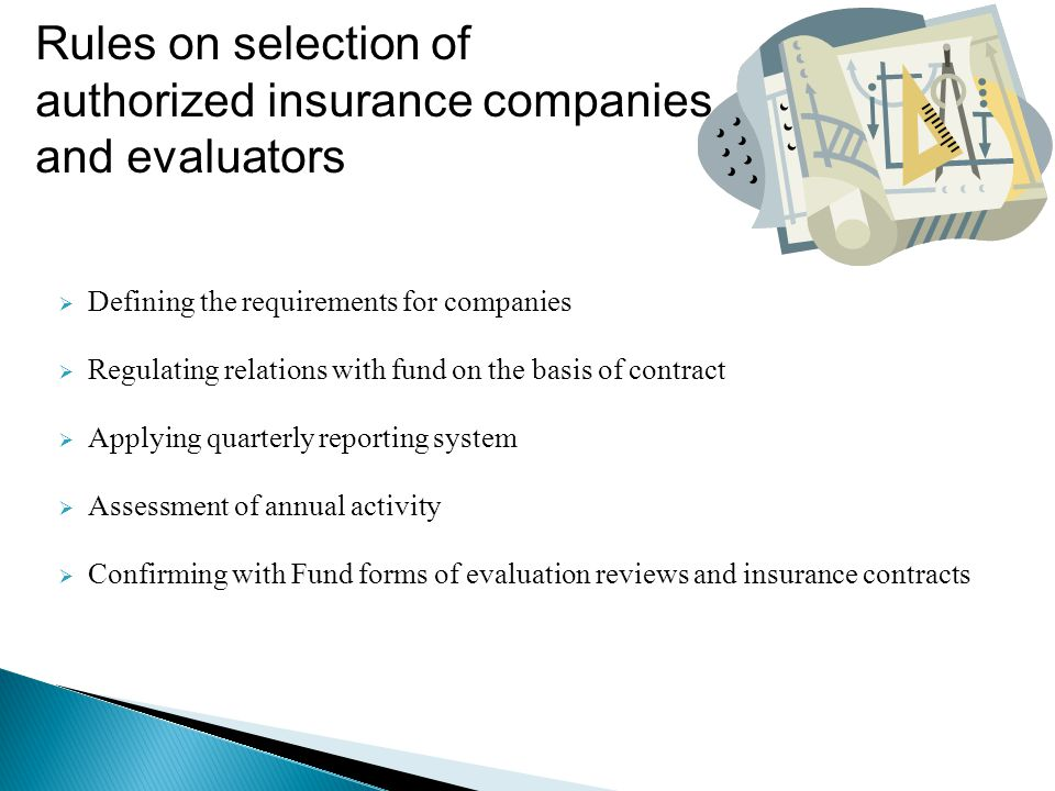  Defining the requirements for companies  Regulating relations with fund on the basis of contract  Applying quarterly reporting system  Assessment of annual activity  Confirming with Fund forms of evaluation reviews and insurance contracts Rules on selection of authorized insurance companies and evaluators