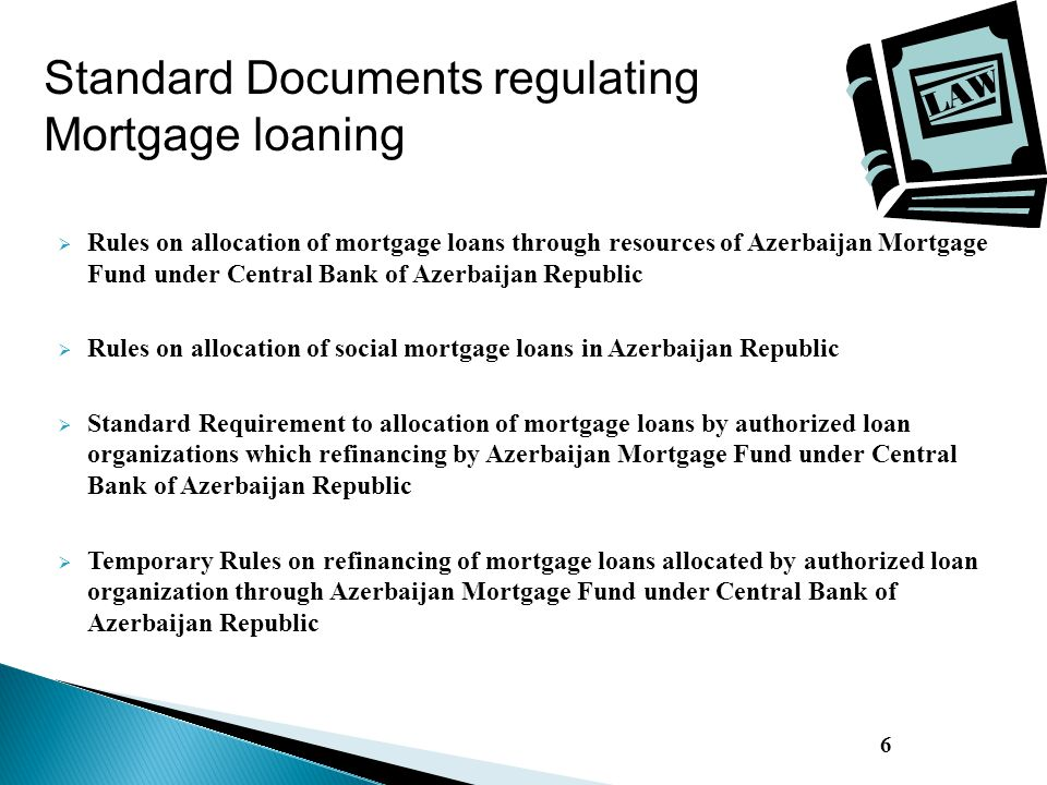  Rules on allocation of mortgage loans through resources of Azerbaijan Mortgage Fund under Central Bank of Azerbaijan Republic  Rules on allocation of social mortgage loans in Azerbaijan Republic  Standard Requirement to allocation of mortgage loans by authorized loan organizations which refinancing by Azerbaijan Mortgage Fund under Central Bank of Azerbaijan Republic  Temporary Rules on refinancing of mortgage loans allocated by authorized loan organization through Azerbaijan Mortgage Fund under Central Bank of Azerbaijan Republic 6 Standard Documents regulating Mortgage loaning
