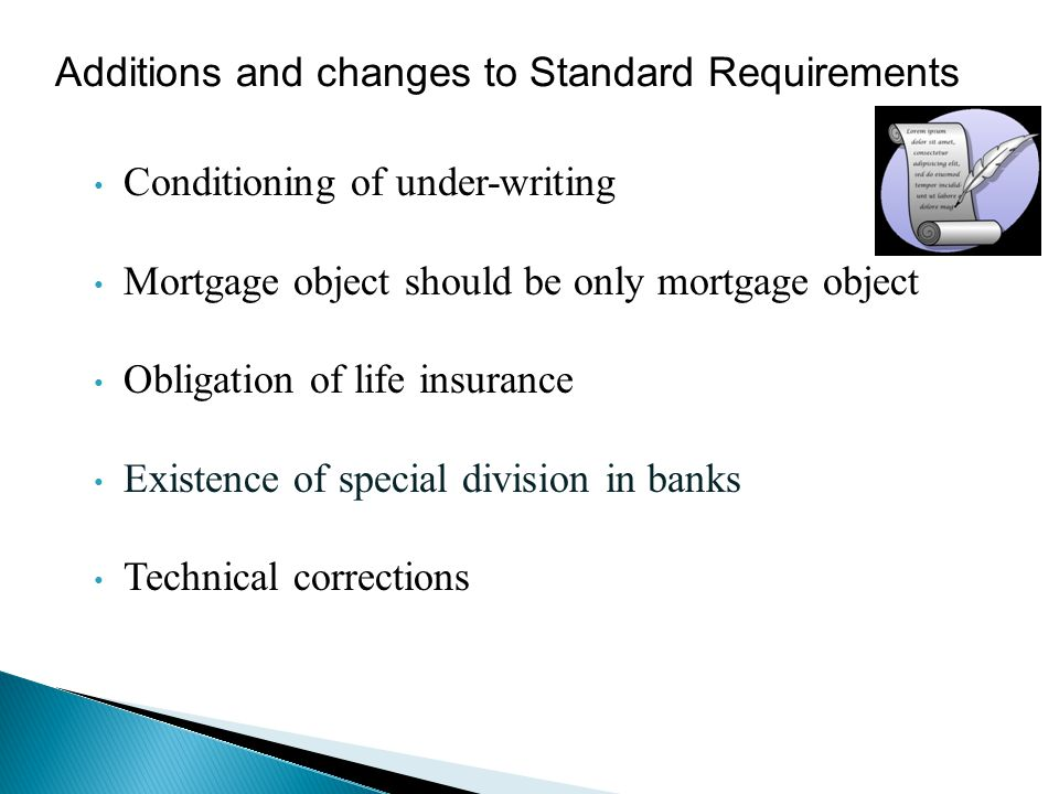 Conditioning of under-writing Mortgage object should be only mortgage object Obligation of life insurance Existence of special division in banks Technical corrections Additions and changes to Standard Requirements
