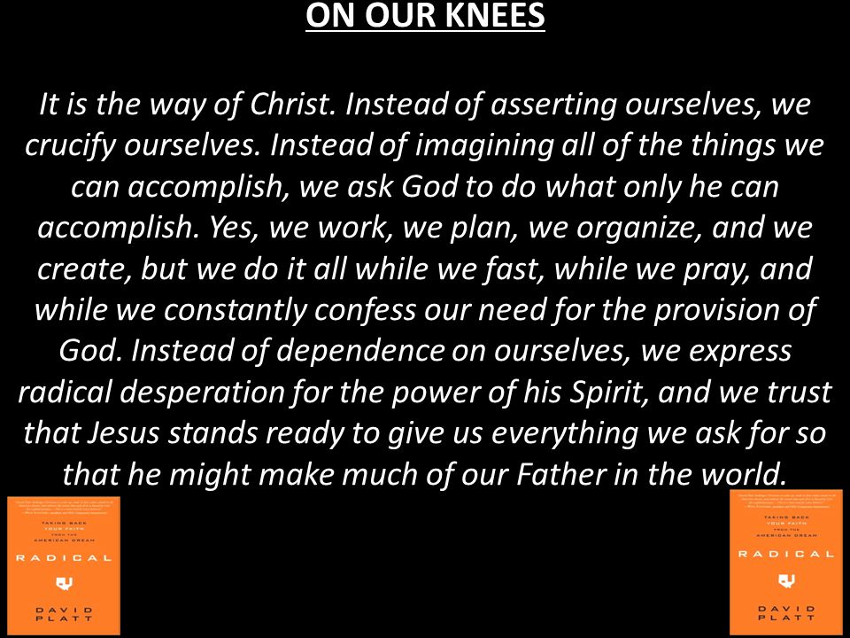 ON OUR KNEES It is the way of Christ. Instead of asserting ourselves, we crucify ourselves.
