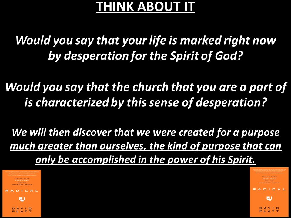 THINK ABOUT IT Would you say that your life is marked right now by desperation for the Spirit of God? Would you say that the church that you are a par