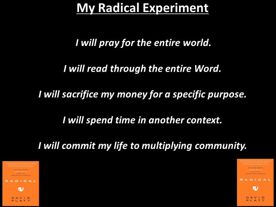 My Radical Experiment I will pray for the entire world. I will read through the entire Word. I will sacrifice my money for a specific purpose. I will