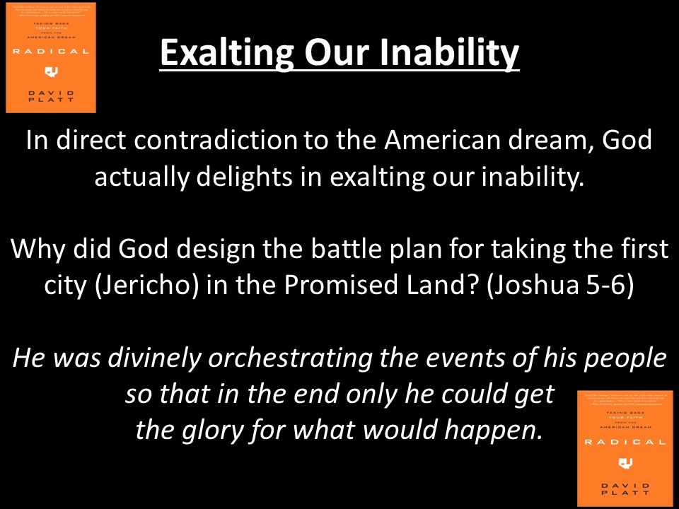 Exalting Our Inability In direct contradiction to the American dream, God actually delights in exalting our inability. Why did God design the battle p