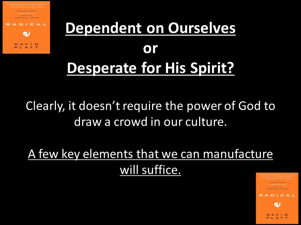 Dependent on Ourselves or Desperate for His Spirit? Clearly, it doesn't require the power of God to draw a crowd in our culture. A few key elements th