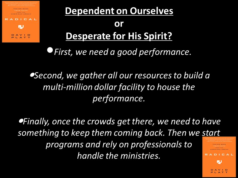 Dependent on Ourselves or Desperate for His Spirit? ● First, we need a good performance. ● Second, we gather all our resources to build a multi-millio