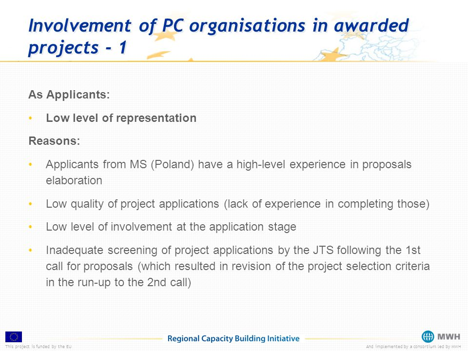 This project is funded by the EUAnd implemented by a consortium led by MWH Involvement of PC organisations in awarded projects - 1 As Applicants: Low level of representation Reasons: Applicants from MS (Poland) have a high-level experience in proposals elaboration Low quality of project applications (lack of experience in completing those) Low level of involvement at the application stage Inadequate screening of project applications by the JTS following the 1st call for proposals (which resulted in revision of the project selection criteria in the run-up to the 2nd call)