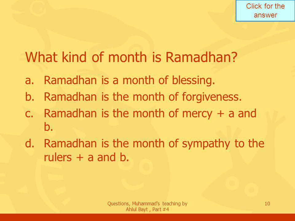 Click for the answer Questions, Muhammad s teaching by Ahlul Bayt, Part #4 10 What kind of month is Ramadhan.