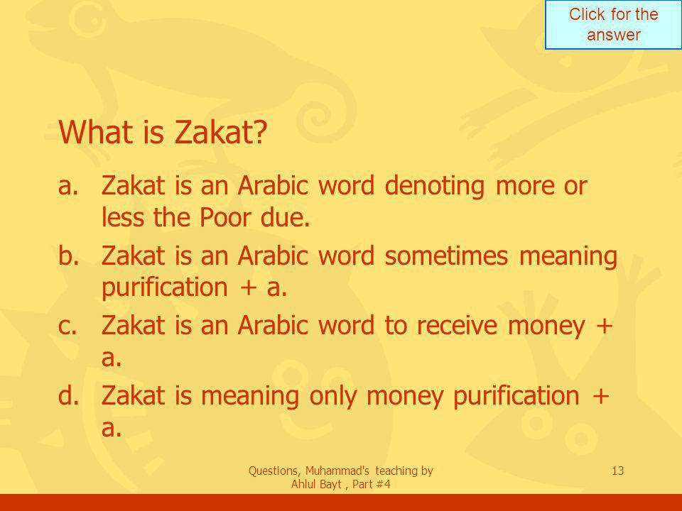 Click for the answer Questions, Muhammad s teaching by Ahlul Bayt, Part #4 13 What is Zakat.