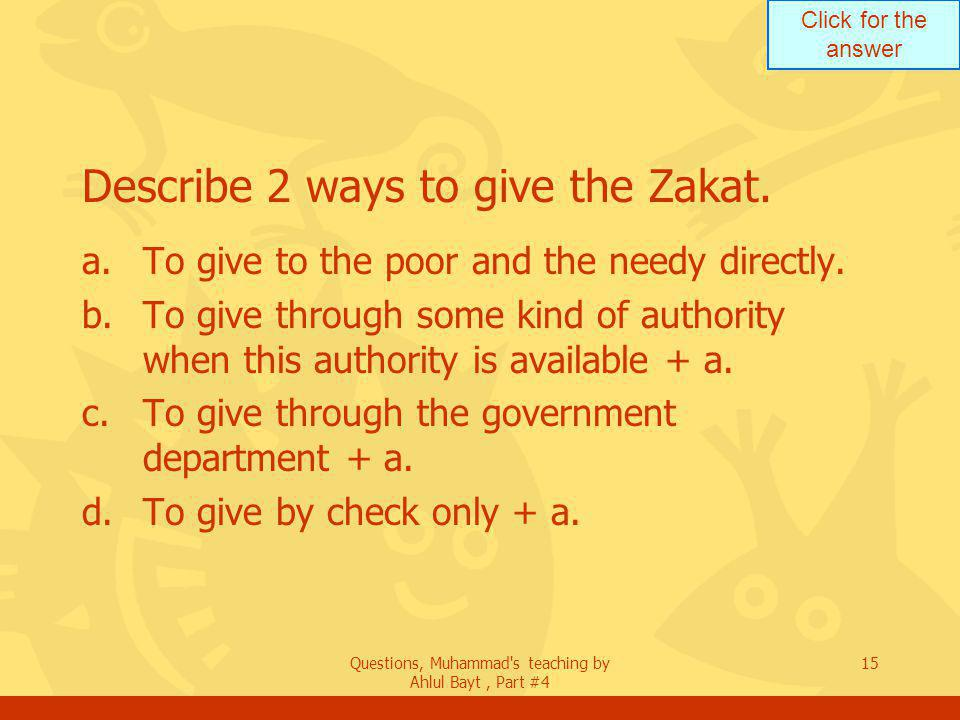 Click for the answer Questions, Muhammad s teaching by Ahlul Bayt, Part #4 15 Describe 2 ways to give the Zakat.