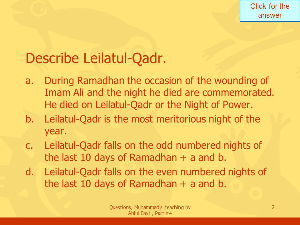 Click for the answer Questions, Muhammad s teaching by Ahlul Bayt, Part #4 23 Who is eligible to receive the Zakat.