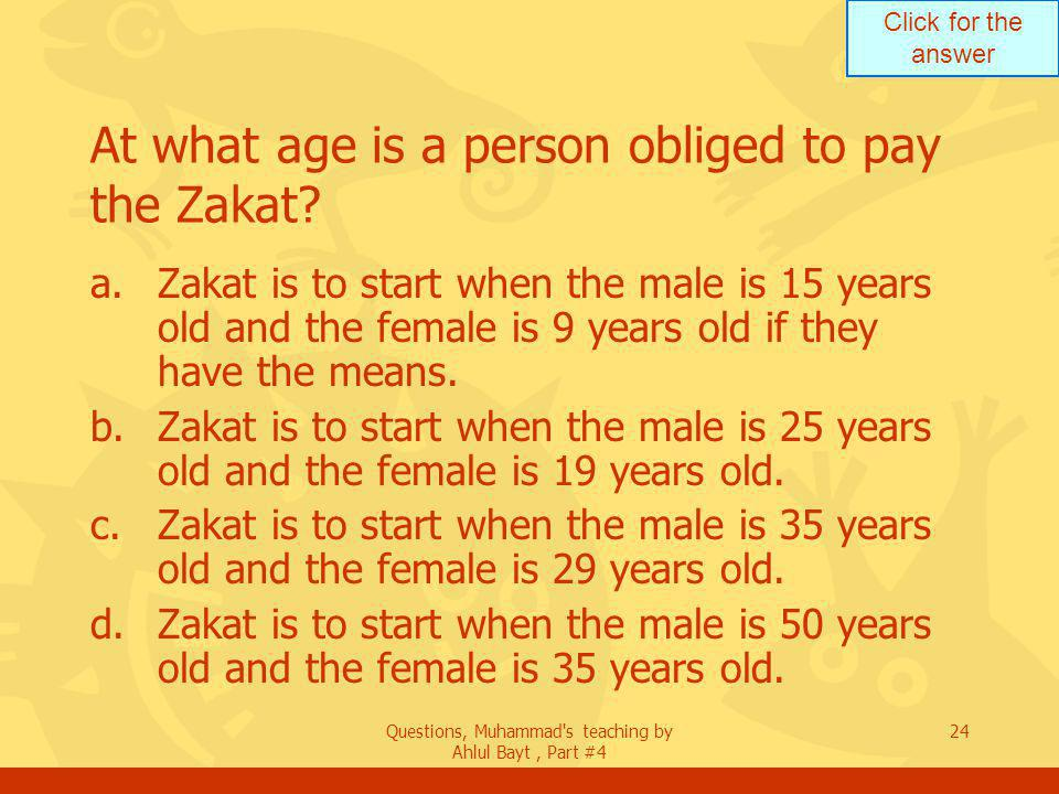 Click for the answer Questions, Muhammad s teaching by Ahlul Bayt, Part #4 24 At what age is a person obliged to pay the Zakat.
