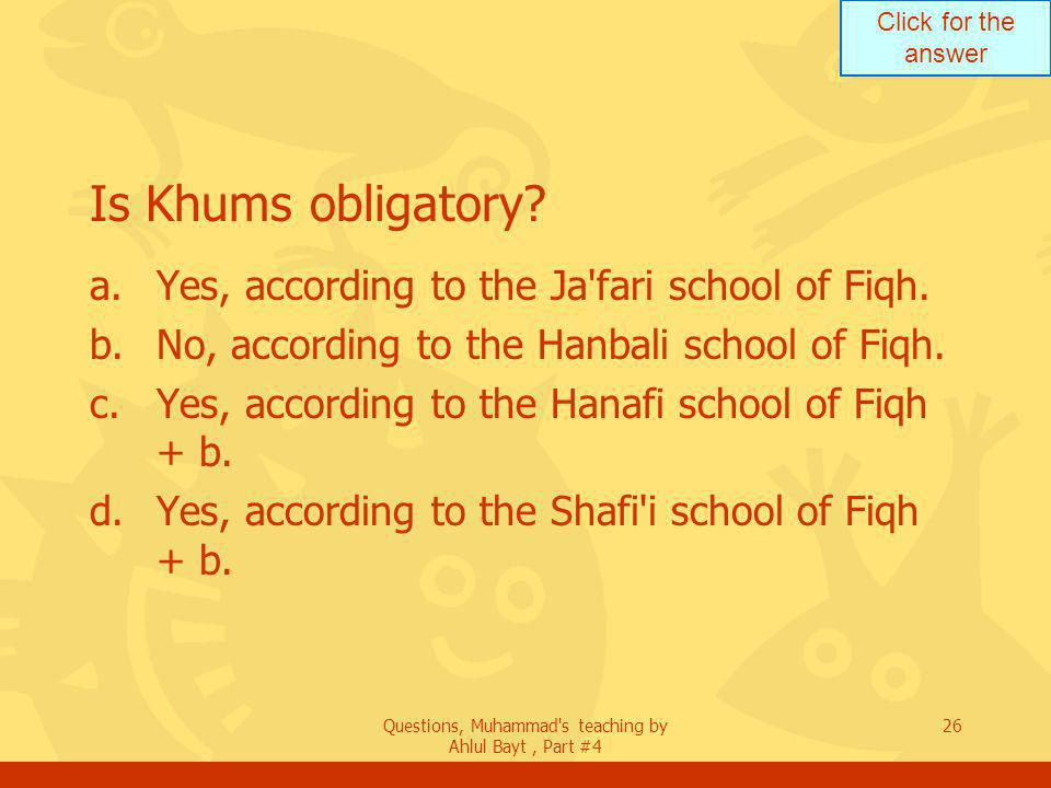 Click for the answer Questions, Muhammad s teaching by Ahlul Bayt, Part #4 26 Is Khums obligatory.