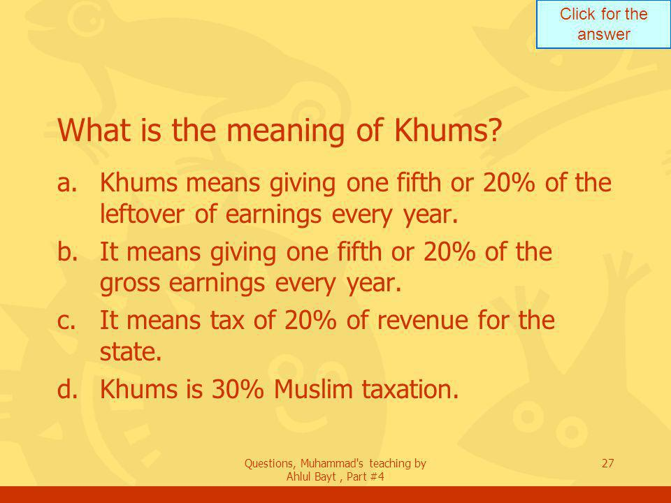Click for the answer Questions, Muhammad s teaching by Ahlul Bayt, Part #4 27 What is the meaning of Khums.