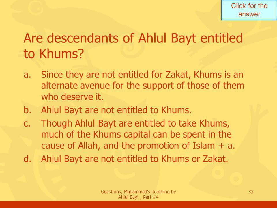 Click for the answer Questions, Muhammad s teaching by Ahlul Bayt, Part #4 35 Are descendants of Ahlul Bayt entitled to Khums.