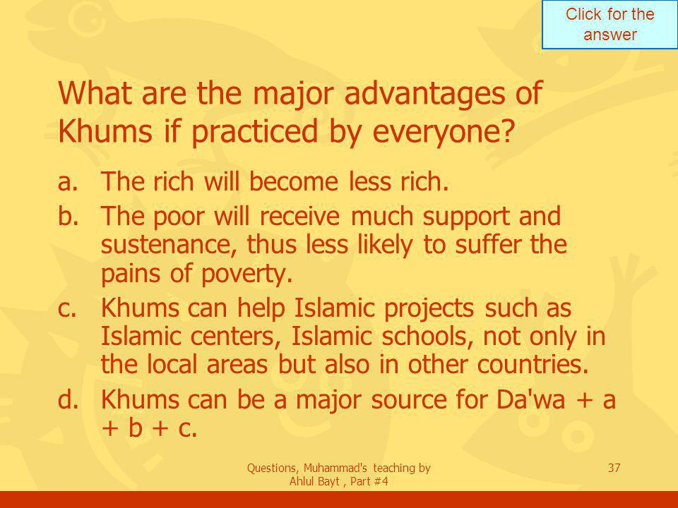Click for the answer Questions, Muhammad s teaching by Ahlul Bayt, Part #4 37 What are the major advantages of Khums if practiced by everyone.
