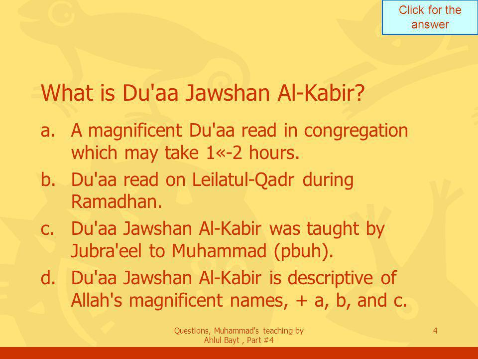 Click for the answer Questions, Muhammad s teaching by Ahlul Bayt, Part #4 4 What is Du aa Jawshan Al-Kabir.