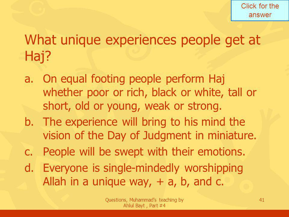 Click for the answer Questions, Muhammad s teaching by Ahlul Bayt, Part #4 41 What unique experiences people get at Haj.