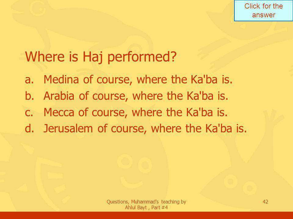 Click for the answer Questions, Muhammad s teaching by Ahlul Bayt, Part #4 42 Where is Haj performed.