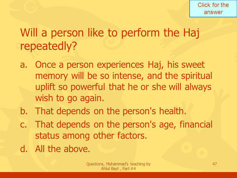 Click for the answer Questions, Muhammad s teaching by Ahlul Bayt, Part #4 47 Will a person like to perform the Haj repeatedly.
