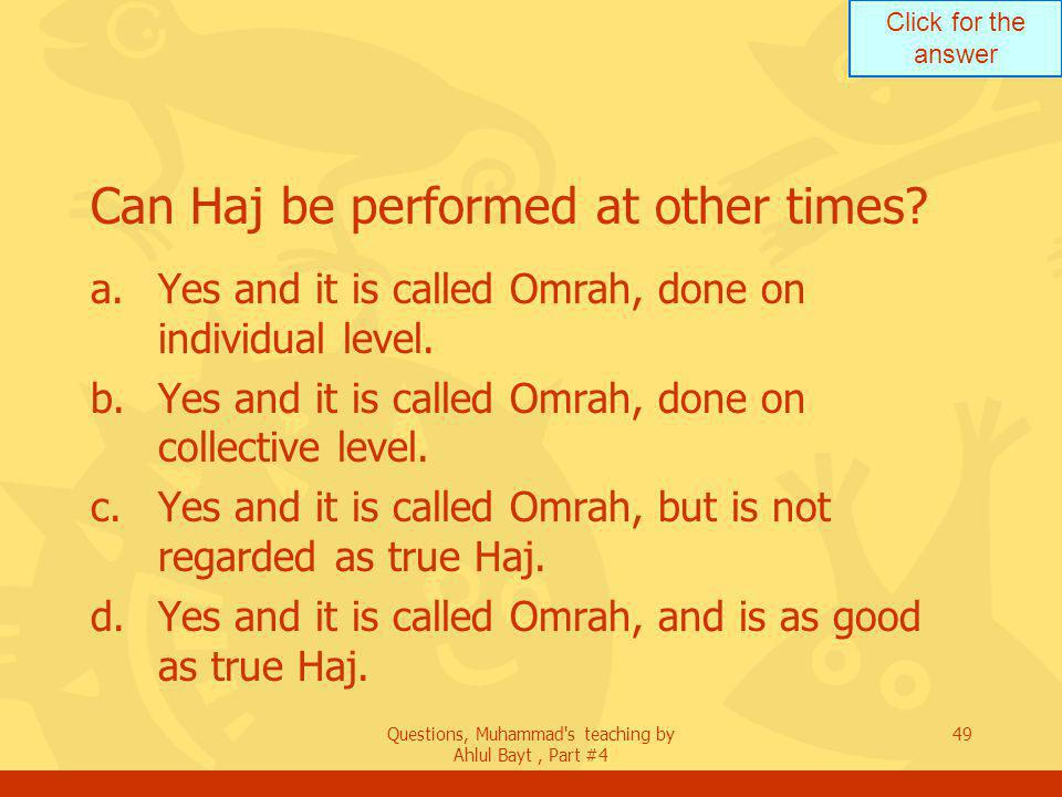Click for the answer Questions, Muhammad s teaching by Ahlul Bayt, Part #4 49 Can Haj be performed at other times.