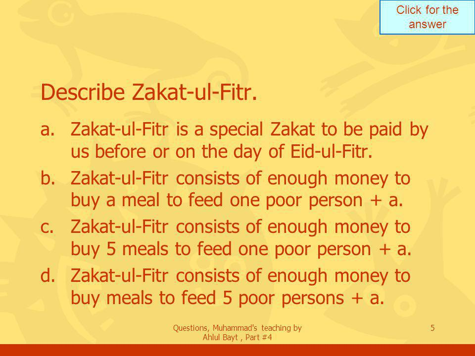 Click for the answer Questions, Muhammad s teaching by Ahlul Bayt, Part #4 16 What does a person purify when he pays Zakat.