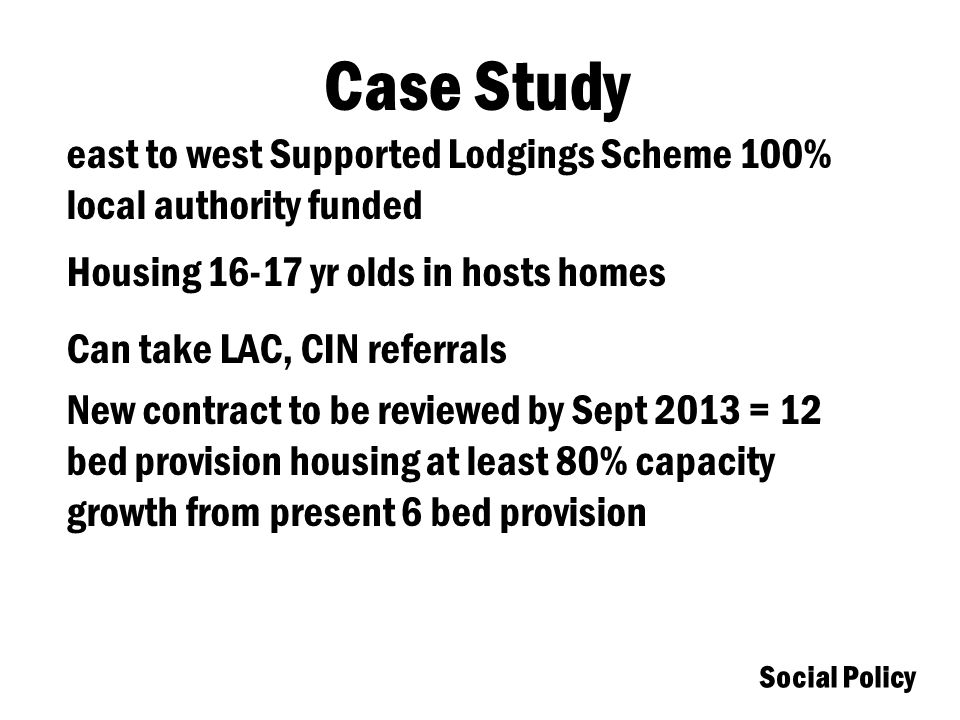 Social Policy Case Study east to west Supported Lodgings Scheme 100% local authority funded Housing 16-17 yr olds in hosts homes Can take LAC, CIN referrals New contract to be reviewed by Sept 2013 = 12 bed provision housing at least 80% capacity growth from present 6 bed provision