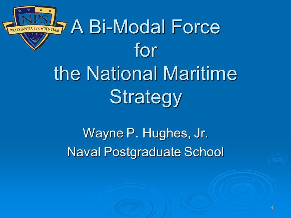 1 A Bi-Modal Force for the National Maritime Strategy Wayne P. Hughes, Jr. Naval Postgraduate School